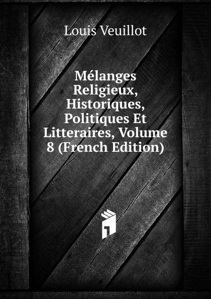 Louis Veuillot Melanges Religieux, Historiques, Politiques Et Litteraires, Volume 8 (French Edition) недорого