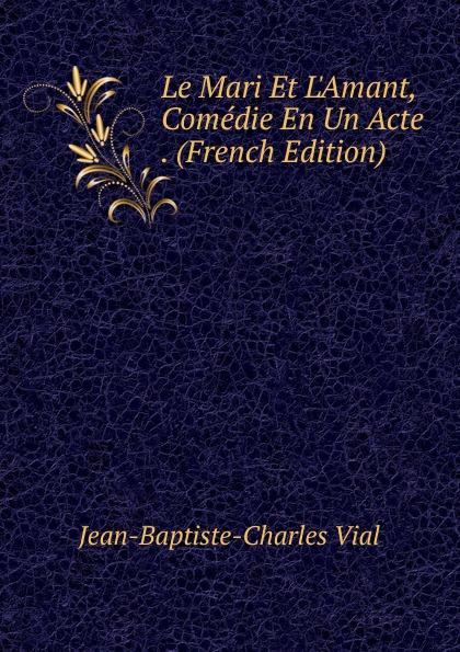 Фото - Jean-Baptiste-Charles Vial Le Mari Et L.Amant, Comedie En Un Acte . (French Edition) jean paul gaultier le male