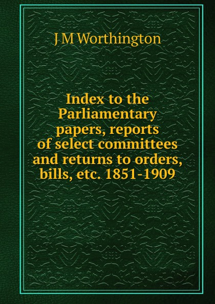 J M Worthington Index to the Parliamentary papers, reports of select committees and returns orders, bills, etc. 1851-1909