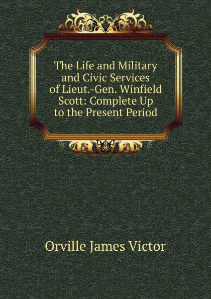 Orville James Victor The Life and Military and Civic Services of Lieut.-Gen. Winfield Scott: Complete Up to the Present Period orville james victor the life of maj gen geo