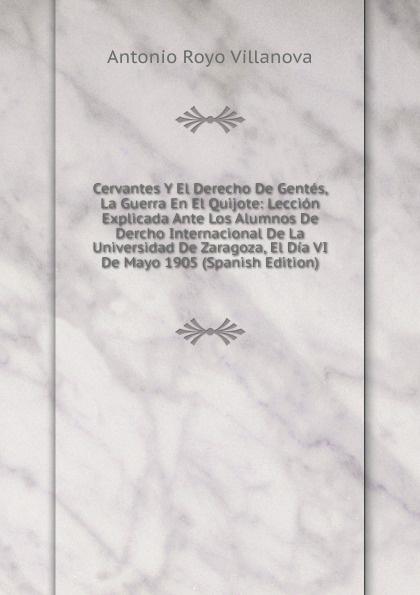 Cervantes Y El Derecho De Gentes, La Guerra En El Quijote: Leccion Explicada Ante Los Alumnos De Dercho Internacional De La Universidad De Zaragoza, El Dia VI De Mayo 1905 (Spanish Edition)