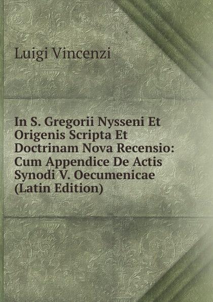 Luigi Vincenzi In S. Gregorii Nysseni Et Origenis Scripta Et Doctrinam Nova Recensio: Cum Appendice De Actis Synodi V. Oecumenicae (Latin Edition)