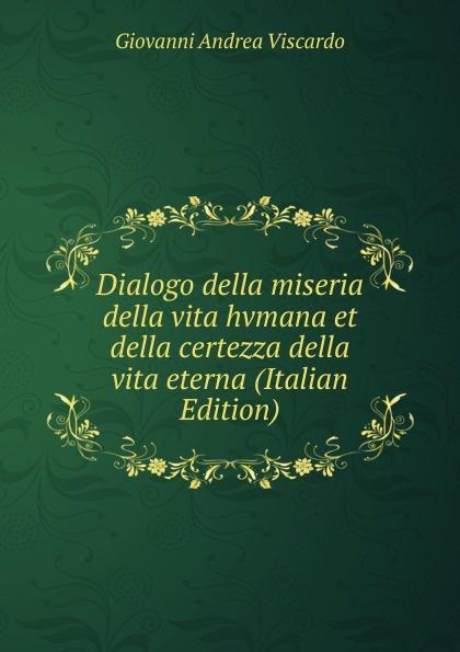 Giovanni Andrea Viscardo Dialogo della miseria della vita hvmana et della certezza della vita eterna (Italian Edition) стоимость