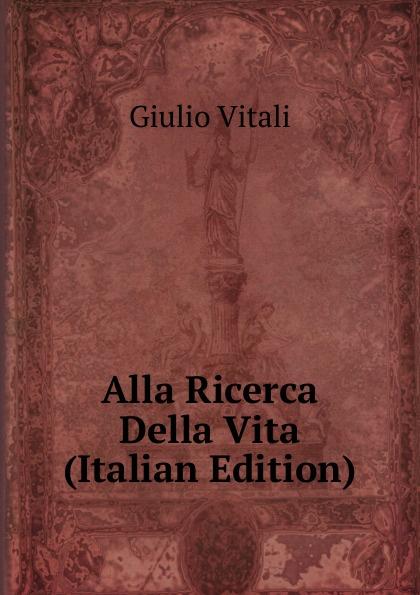 Giulio Vitali Alla Ricerca Della Vita (Italian Edition)
