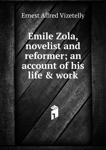 Ernest Alfred Vizetelly Emile Zola, novelist and reformer; an account of his life . work emile zola ernest a vizetelly the joy of life