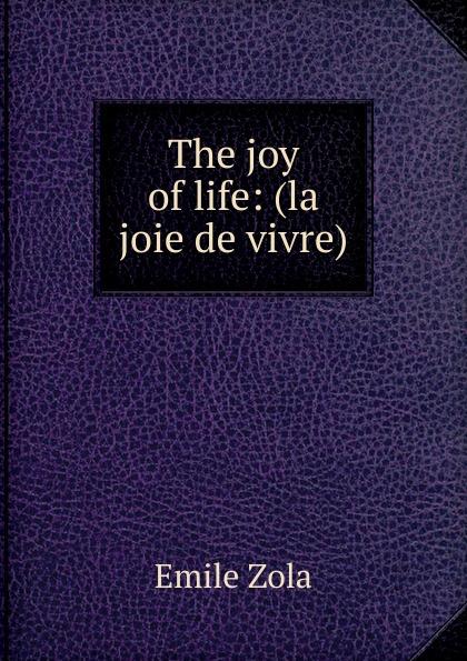 Zola Emile The joy of life: (la joie de vivre) emile zola ernest a vizetelly the joy of life