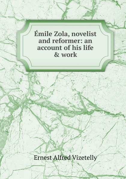 Ernest Alfred Vizetelly Emile Zola, novelist and reformer: an account of his life . work emile zola ernest a vizetelly the joy of life