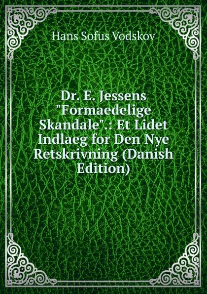 Hans Sofus Vodskov Dr. E. Jessens Formaedelige Skandale.: Et Lidet Indlaeg for Den Nye Retskrivning (Danish Edition) hans peter holst den lille hornblaeser et digt danish edition