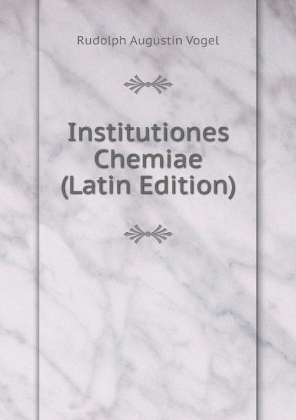 Rudolph Augustin Vogel Institutiones Chemiae (Latin Edition) chmel adam matthias institutiones mathematicae latin edition