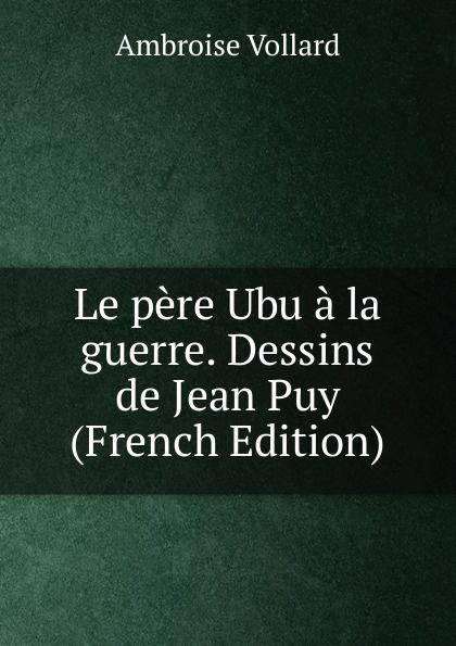 Фото - Ambroise Vollard Le pere Ubu a la guerre. Dessins de Jean Puy (French Edition) jean paul gaultier le male