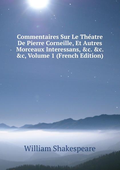 Уильям Шекспир Commentaires Sur Le Theatre De Pierre Corneille, Et Autres Morceaux Interessans, .c. .c, Volume 1 (French Edition)