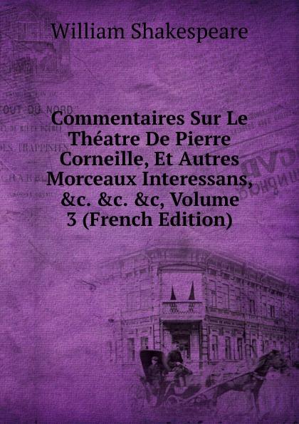 Уильям Шекспир Commentaires Sur Le Theatre De Pierre Corneille, Et Autres Morceaux Interessans, .c. .c, Volume 3 (French Edition)