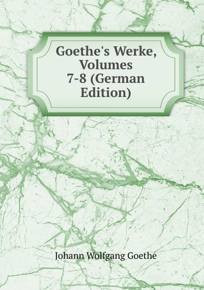 Goethe.s Werke, Volumes 7-8 (German Edition)