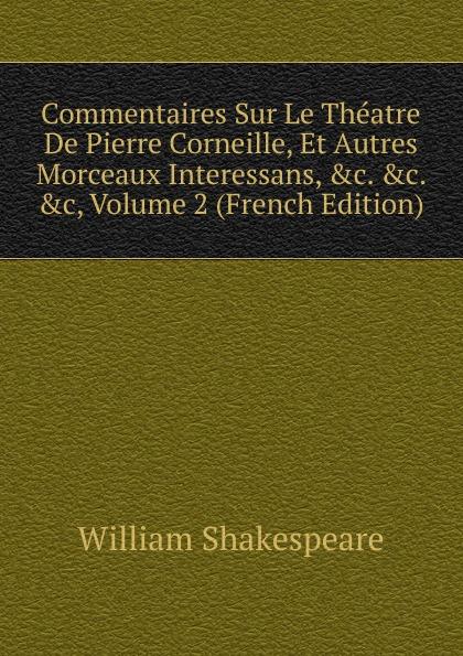 Уильям Шекспир Commentaires Sur Le Theatre De Pierre Corneille, Et Autres Morceaux Interessans, .c. .c, Volume 2 (French Edition)