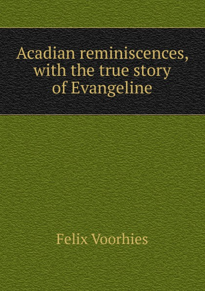 Felix Voorhies Acadian reminiscences, with the true story of Evangeline felix voorhies acadian reminiscences the true story of evangeline