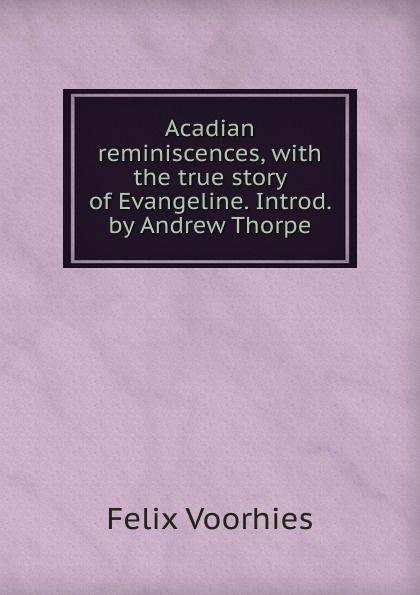 Felix Voorhies Acadian reminiscences, with the true story of Evangeline. Introd. by Andrew Thorpe felix voorhies acadian reminiscences the true story of evangeline