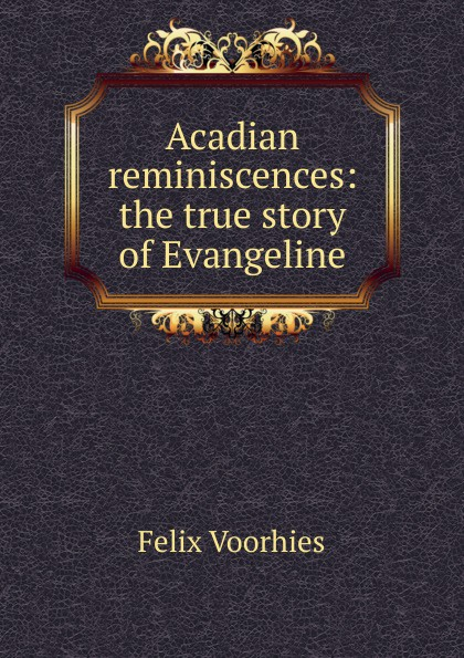 Felix Voorhies Acadian reminiscences: the true story of Evangeline felix voorhies acadian reminiscences the true story of evangeline