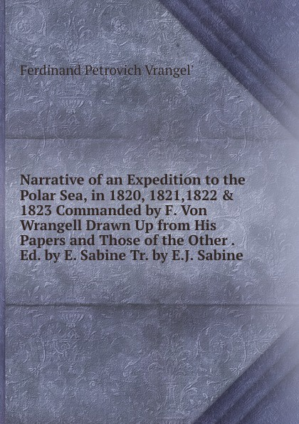 Ferdinand Petrovich Vrangel Narrative of an Expedition to the Polar Sea, in 1820, 1821,1822 . 1823 Commanded by F. Von Wrangell Drawn Up from His Papers and Those Other Ed. E. Sabine Tr. E.J. Sabine.