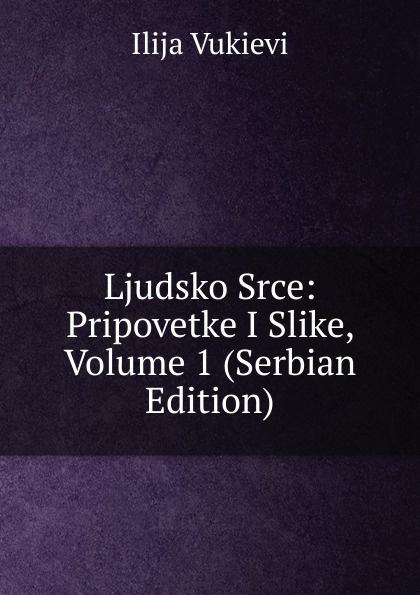 Ljudsko Srce: Pripovetke I Slike, Volume 1 (Serbian Edition)