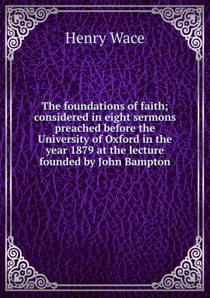 Henry Wace The foundations of faith; considered in eight sermons preached before the University of Oxford in the year 1879 at the lecture founded by John Bampton henry wace the foundations of faith considered in 8 sermons preached at the lecture founded by john bampton