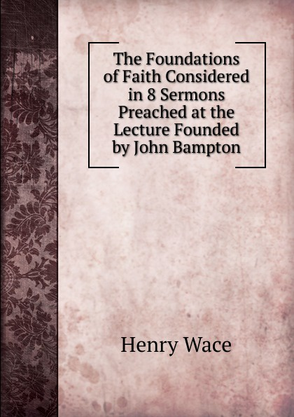 Henry Wace The Foundations of Faith Considered in 8 Sermons Preached at the Lecture Founded by John Bampton henry wace the foundations of faith considered in 8 sermons preached at the lecture founded by john bampton
