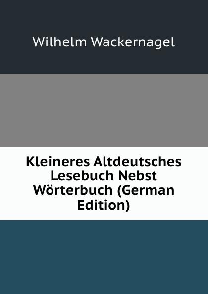Wilhelm Wackernagel Kleineres Altdeutsches Lesebuch Nebst Worterbuch (German Edition) oskar schade altdeutsches worterbuch erster band