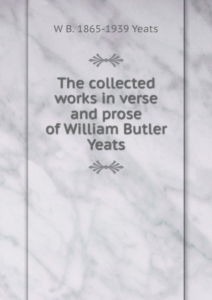 W. B. Yeats The collected works in verse and prose of William Butler