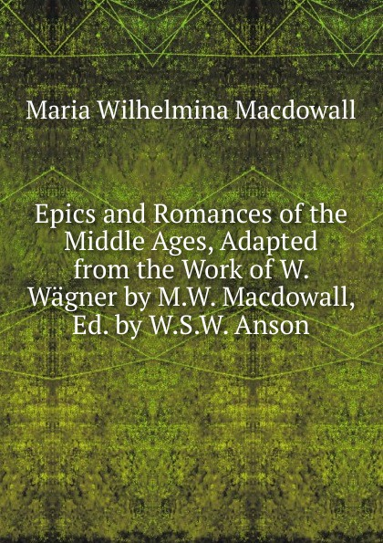 Maria Wilhelmina Macdowall Epics and Romances of the Middle Ages, Adapted from the Work of W. Wagner by M.W. Macdowall, Ed. by W.S.W. Anson wilhelm wägner epics and romances of the middle ages