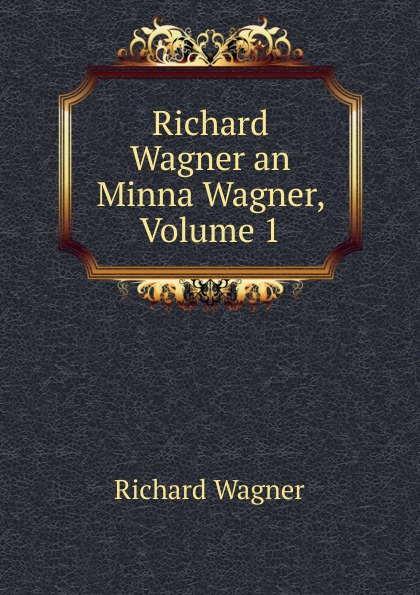 Richard Wagner an Minna Wagner, Volume 1