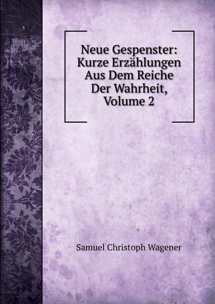 Samuel Christoph Wagener Neue Gespenster: Kurze Erzahlungen Aus Dem Reiche Der Wahrheit, Volume 2 christoph von schmid kurze erzahlungen
