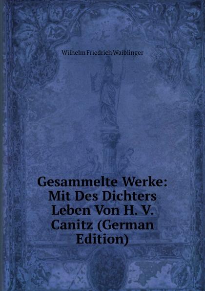 Wilhelm Friedrich Waiblinger Gesammelte Werke: Mit Des Dichters Leben Von H. V. Canitz (German Edition) friedrich von canitz des freyherrn von canitz gedichte