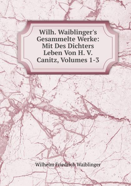 Wilhelm Friedrich Waiblinger Wilh. Waiblinger.s Gesammelte Werke: Mit Des Dichters Leben Von H. V. Canitz, Volumes 1-3 friedrich von canitz des freyherrn von canitz gedichte