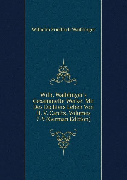 Wilhelm Friedrich Waiblinger Wilh. Waiblinger.s Gesammelte Werke: Mit Des Dichters Leben Von H. V. Canitz, Volumes 7-9 (German Edition) friedrich von canitz des freyherrn von canitz gedichte