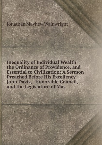 Фото - Jonathan Mayhew Wainwright Inequality of Individual Wealth the Ordinance of Providence, and Essential to Civilization: A Sermon Preached Before His Excellency John Davis, . Honorable Council, and the Legislature of Mas samuel cooper a sermon preached before his excellency john hancock esq