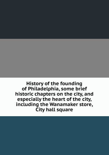 цены на History of the founding of Philadelphia, some brief historic chapters on the city, and especially the heart of the city, including the Wanamaker store, City hall square  в интернет-магазинах