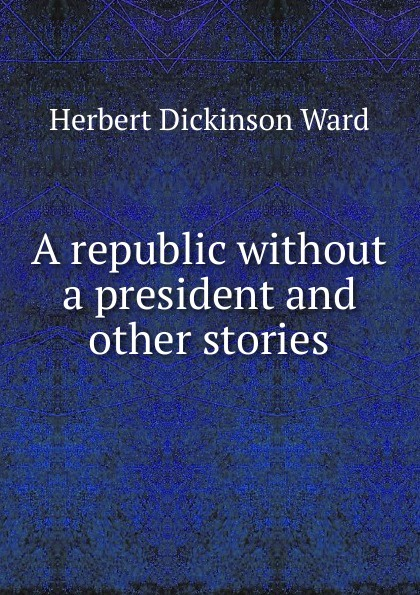 лучшая цена Herbert Dickinson Ward A republic without a president and other stories
