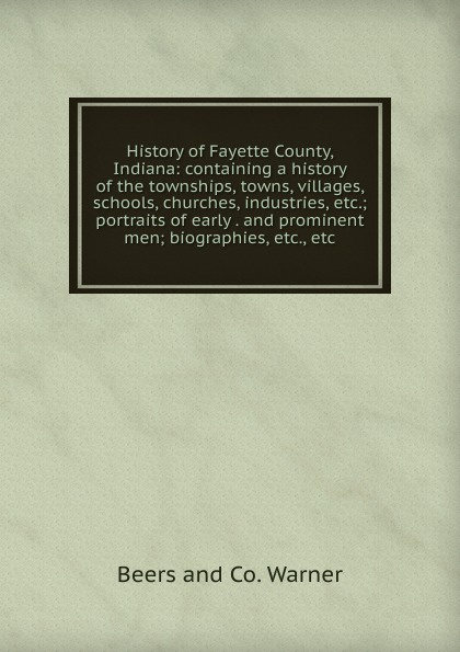 Beers and Co. Warner History of Fayette County, Indiana: containing a history the townships, towns, villages, schools, churches, industries, etc.; portraits early . prominent men; biographies, etc., etc.