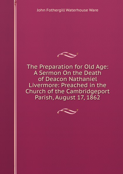 The Preparation for Old Age:  A Sermon On the Death of Deacon Nathaniel Livermore:  Preached in the Church of the Cambridgeport Parish, August 17, 1862 Эта книга — репринт оригинального издания, созданный на основе...