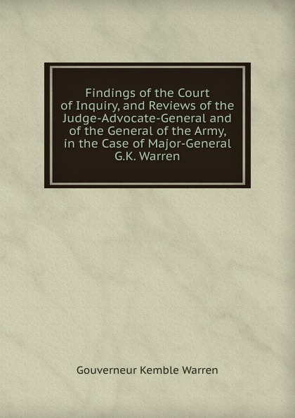 Findings of the Court of Inquiry, and Reviews of the Judge-Advocate-General and of the General of the Army, in the Case of Major-General G. K.  Warren Эта книга — репринт оригинального издания, созданный на основе...