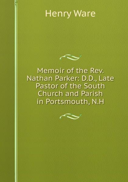 Memoir of the Rev.  Nathan Parker:  D. D. , Late Pastor of the South Church and Parish in Portsmouth, N. H.  Эта книга — репринт оригинального издания, созданный на основе...