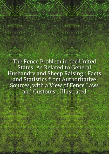 The Fence Problem in the United States:  As Related to General Husbandry and Sheep Raising :  Facts and Statistics from Authoritative Sources, with a View of Fence Laws and Customs :  Illustrated Редкие, забытые и малоизвестные книги, изданные с петровских времен...