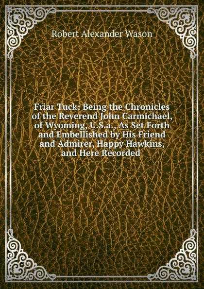Friar Tuck: Being the Chronicles of the Reverend John Carmichael, of Wyoming, U.S.a., As Set Forth and Embellished by His Friend and Admirer, Happy Hawkins, and Here Recorded .