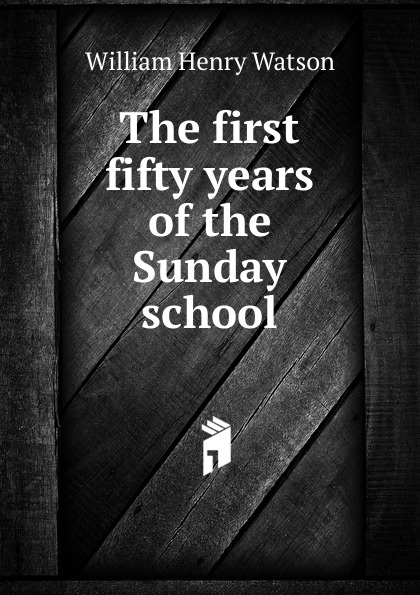 William Henry Watson The first fifty years of the Sunday school folsom william henry carman fifty years in the northwest