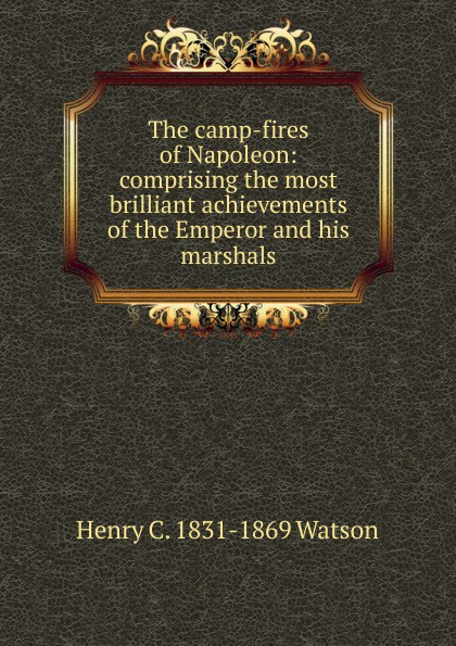 Henry C. 1831-1869 Watson The camp-fires of Napoleon: comprising the most brilliant achievements of the Emperor and his marshals henry clay watson the camp fires of napoleon