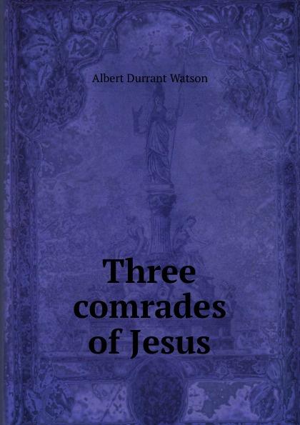 Albert Durrant Watson Three comrades of Jesus three comrades