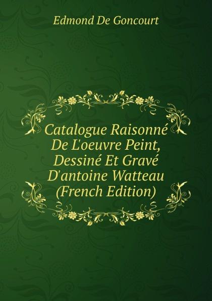 Edmond de Goncourt Catalogue Raisonne De L.oeuvre Peint, Dessine Et Grave D.antoine Watteau (French Edition) edmond pilon watteau et son ecole classic reprint