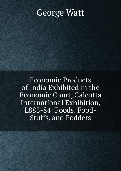 Фото - George Watt Economic Products of India Exhibited in the Economic Court, Calcutta International Exhibition, L883-84: Foods, Food-Stuffs, and Fodders hae soo kwak nano and microencapsulation for foods