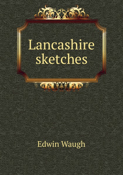 Edwin Waugh Lancashire sketches edwin waugh lancashire sketches