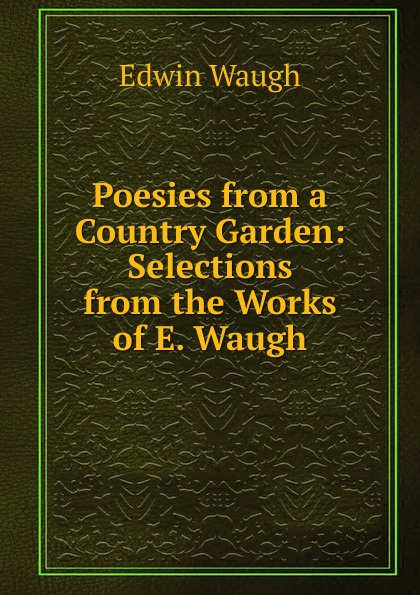 Edwin Waugh Poesies from a Country Garden: Selections from the Works of E. Waugh edwin waugh lancashire sketches