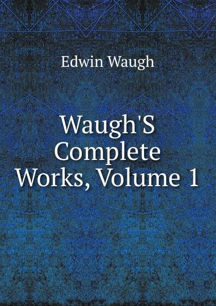 Edwin Waugh Waugh.S Complete Works, Volume 1 edwin waugh lancashire sketches
